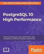 PostgreSQL 10 High Performance - Expert techniques for query optimization, high availability, and efficient database maintenance ebook by Enrico Pirozzi