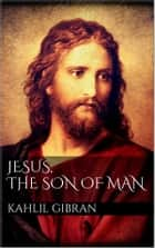 Jesus, The Son of Man ebook by Kahlil Gibran