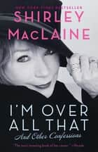 I'm Over All That ebook by Shirley MacLaine