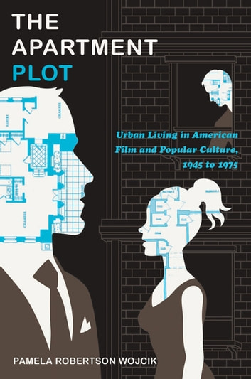 The Apartment Plot - Urban Living in American Film and Popular Culture, 1945 to 1975 ebook by Pamela Robertson Wojcik