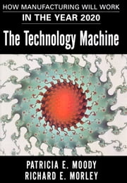 The Technology Machine - How Manufacturing Will Work in the Year 2000 ebook by Patricia E. Moody,Richard E. Morley