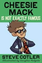 Cheesie Mack Is Not Exactly Famous ebook by Steve Cotler, Douglas Holgate