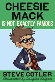 Cheesie Mack Is Not Exactly Famous ebook by Steve Cotler,Douglas Holgate