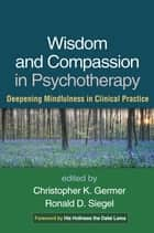 Wisdom and Compassion in Psychotherapy - Deepening Mindfulness in Clinical Practice ebook by Christopher Germer, PhD, Ronald D. Siegel,...
