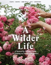 A Wilder Life - A Season-by-Season Guide to Getting in Touch with Nature ebook by Celestine Maddy,Abbye Churchill