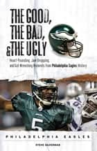 The Good, the Bad, & the Ugly: Philadelphia Eagles - Heart-Pounding, Jaw-Dropping, and Gut-Wrenching Moments from Philadelphia Eagles History ebook by Steve Silverman