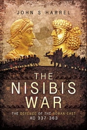 The Nisibis War - The Defence of the Roman East AD 337-363 ebook by John Harrel