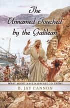 The Unnamed Touched by the Galilean ebook by B. Jay Cannon