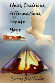 Ideas, Decisions, Affirmations, Create Your Love ebook by Perry Ritthaler