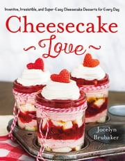 Cheesecake Love - Inventive, Irresistible, and Super-Easy Cheesecake Desserts for Every Day eBook by Jocelyn Brubaker