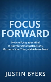 Focus Forward - How to Focus Your Mind to Rid Yourself of Distractions, Maximize Your Time, and Achieve More ebook by Justin Byers