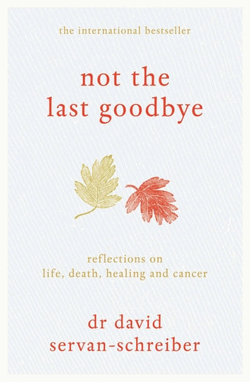 Not the Last Goodbye - Reflections on life, death, healing and cancer ebook by David Servan-Schreiber