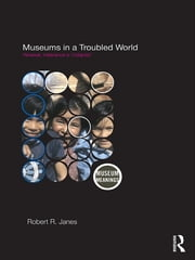 Museums in a Troubled World - Renewal, Irrelevance or Collapse? ebook by Robert R. Janes