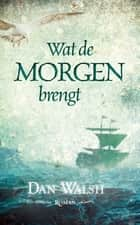 Wat de morgen brengt ebook by Dan Walsh