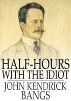 Half-Hours with the Idiot ebook by John Kendrick Bangs