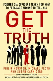 Get the Truth - Former CIA Officers Teach You How to Persuade Anyone to Tell All ebook by Philip Houston,Michael Floyd,Susan Carnicero