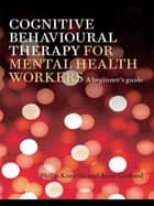 Cognitive Behavioural Therapy for Mental Health Workers - A Beginner's Guide ebook by Philip Kinsella, Anne Garland