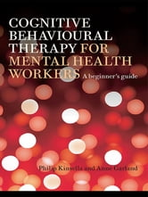 Cognitive Behavioural Therapy for Mental Health Workers - A Beginner's Guide ebook by Philip Kinsella,Anne Garland