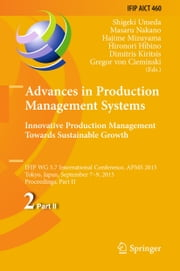 Advances in Production Management Systems: Innovative Production Management Towards Sustainable Growth - IFIP WG 5.7 International Conference, APMS 2015, Tokyo, Japan, September 7-9, 2015, Proceedings, Part II ebook by Shigeki Umeda,Masaru Nakano,Hajime Mizuyama,Hironori Hibino,Dimitris Kiritsis,Gregor von Cieminski