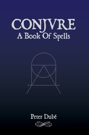 Conjure: A Book Of Spells ebook by Peter Dubé