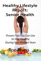 Healthy Lifestyle Report: Senior Health - Healthy Lifestyle Reports, #2 ebook by Ron Kness