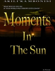 Moments In The Sun: A Novel ebook by Akili'Ka Mbonisi