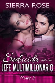 Seducida por mi jefe multimillonario: libro tres eBook by Sierra Rose