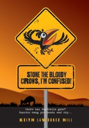 Stone the Bloody Crows, I'm Confused - Where has Australia gone? ebook by Keith Lawrence Hill