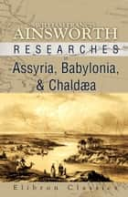 Researches in Assyria, Babylonia, and Chalaea. ebook by William Francis Ainsworth
