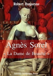 "Agnès Sorel - ""La Dame de Beaulté"" ebook by Robert Duquesne"