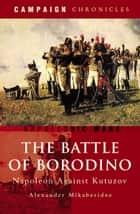 The Battle of Borodino - Napoleon Against Kutuzov ebook by Alexander Mikaberidze