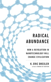 Radical Abundance - How a Revolution in Nanotechnology Will Change Civilization ebook by K. Eric Drexler