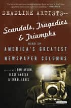 Deadline Artists—Scandals, Tragedies & Triumphs - More of America's Greatest Newspaper Columns ebook by John Avlon, Jesse Angelo, Errol Louis,...