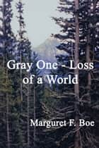 Gray One: Loss of a World ebook by Marguret F Boe