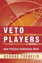 Veto Players - How Political Institutions Work ebook by George Tsebelis