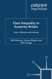 Class Inequality in Austerity Britain - Power, Difference and Suffering ebook by W. Atkinson,S. Roberts,M. Savage