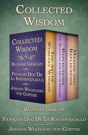 Collected Wisdom - The Art of Worldly Wisdom; Reflections: Or, Sentences and Moral Maxims; and Maxims and Reflections ebook by Baltasar Gracián, Johann Wolfgang von Goethe, François Duc De La Rochefoucauld