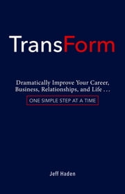TransForm - Dramatically Improve Your Career, Business, Relationships, and Life…One Simple Step at a Time ebook by Jeff Haden
