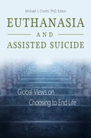 Euthanasia and Assisted Suicide: Global Views on Choosing to End Life ebook by Michael J. Cholbi