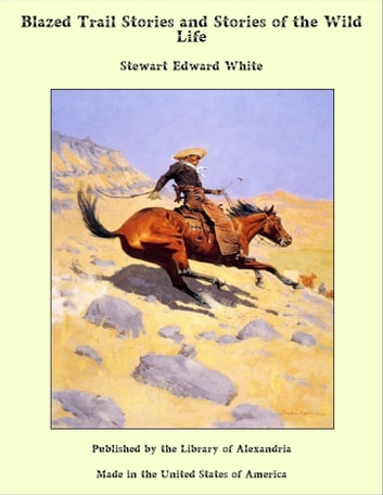 Blazed Trail Stories and Stories of the Wild Life ebook by Stewart Edward White