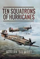 Ten Squadrons of Hurricanes ebook by Adrian Stewart