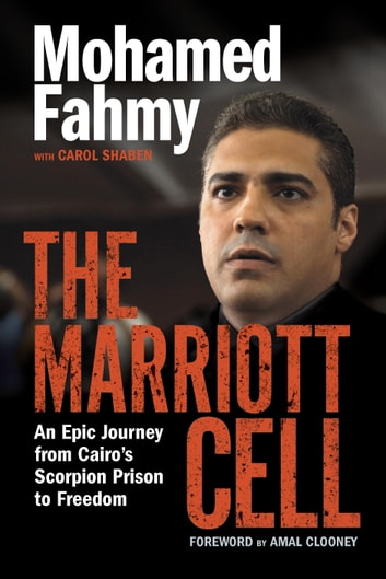 The Marriott Cell - An Epic Journey from Cairo's Scorpion Prison to Freedom ebook by Mohamed Fahmy,Carol Shaben