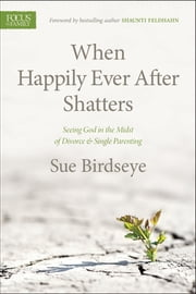 When Happily Ever After Shatters - Seeing God in the Midst of Divorce & Single Parenting ebook by Sue Birdseye,Shaunti Feldhahn