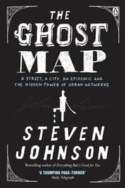 The Ghost Map - A Street, an Epidemic and the Hidden Power of Urban Networks. ebook by Steven Johnson