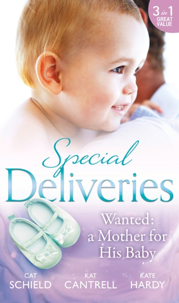 Special Deliveries: Wanted: A Mother For His Baby: The Nanny Trap / The Baby Deal / Her Real Family Christmas (Mills & Boon M&B) ebook by Cat Schield,Kat Cantrell,Kate Hardy
