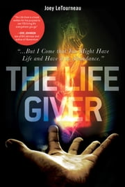 "The Life Giver: ""...But I Come that You Might Have Life and Have it in Abundance."" John 10:10 ebook by Joey LeTourneau"