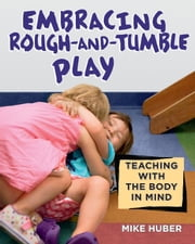 Embracing Rough-and-Tumble Play - Teaching with the Body in Mind ebook by Mike Huber