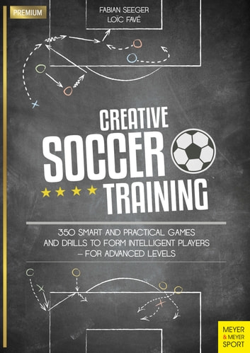 Creative Soccer Training - 350 Smart and Practical Games and Drills to Form Intelligent Players - For Advanced Levels ebook by Fabian Seeger,Loïc Favé