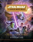 Star Wars: The High Republic: A Test of Courage ebook by Justina Ireland