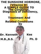 The Sunshine Hormone (Vitamin D), A Simple Guide To The Condition, Diagnosis of Deficiency, Treatment And Related Conditions ebook by Kenneth Kee